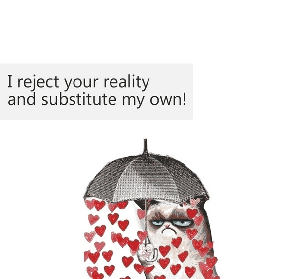 I reject your reality and substitute my own!